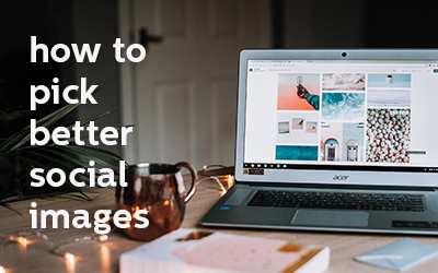 How to Pick Better Images for Social